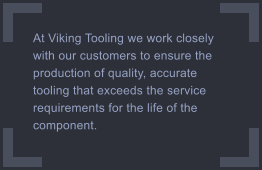 At Viking Tooling we work closely with our customers to ensure the production of quality, accurate tooling that exceeds the service requirements for the life of the component.